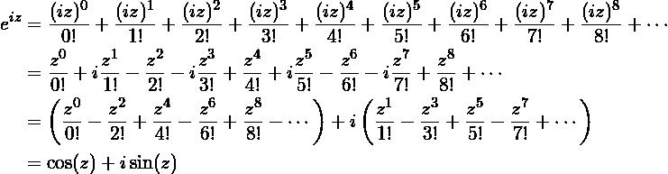 {\begin{aligned}e^{iz}&{}={\frac {(iz)^{0}}{0!}}+{\frac {(iz)^{1}}{1!}}+{\frac {(iz)^{2}}{2!}}+{\frac {(iz)^{3}}{3!}}+{\frac {(iz)^{4}}{4!}}+{\frac {(iz)^{5}}{5!}}+{\frac {(iz)^{6}}{6!}}+{\frac {(iz)^{7}}{7!}}+{\frac {(iz)^{8}}{8!}}+\cdots \\&{}={\frac {z^{0}}{0!}}+i{\frac {z^{1}}{1!}}-{\frac {z^{2}}{2!}}-i{\frac {z^{3}}{3!}}+{\frac {z^{4}}{4!}}+i{\frac {z^{5}}{5!}}-{\frac {z^{6}}{6!}}-i{\frac {z^{7}}{7!}}+{\frac {z^{8}}{8!}}+\cdots \\&{}=\left({\frac {z^{0}}{0!}}-{\frac {z^{2}}{2!}}+{\frac {z^{4}}{4!}}-{\frac {z^{6}}{6!}}+{\frac {z^{8}}{8!}}-\cdots \right)+i\left({\frac {z^{1}}{1!}}-{\frac {z^{3}}{3!}}+{\frac {z^{5}}{5!}}-{\frac {z^{7}}{7!}}+\cdots \right)\\&{}=\cos(z)+i\sin(z)\end{aligned}}